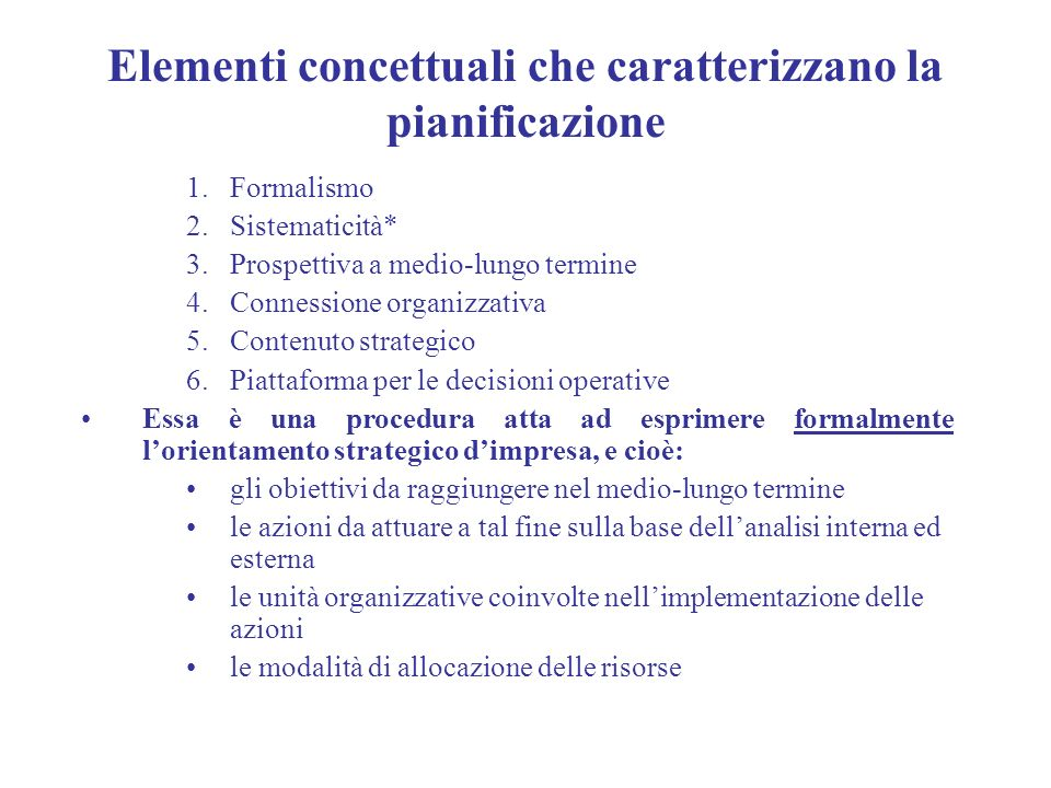 Elementi concettuali che caratterizzano la pianificazione 1.Formalismo 2.Sistematicità* 3.Prospettiva a medio-lungo termine 4.Connessione organizzativ
