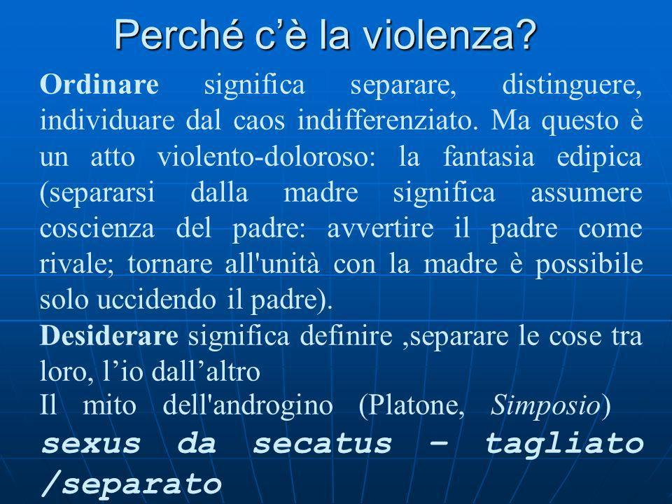 Perché cè la violenza? a) Il mito dell'androgino e letimologia di sessualità (Platone, Simposio). b) Il ritorno del rimosso (Freud – Girard)