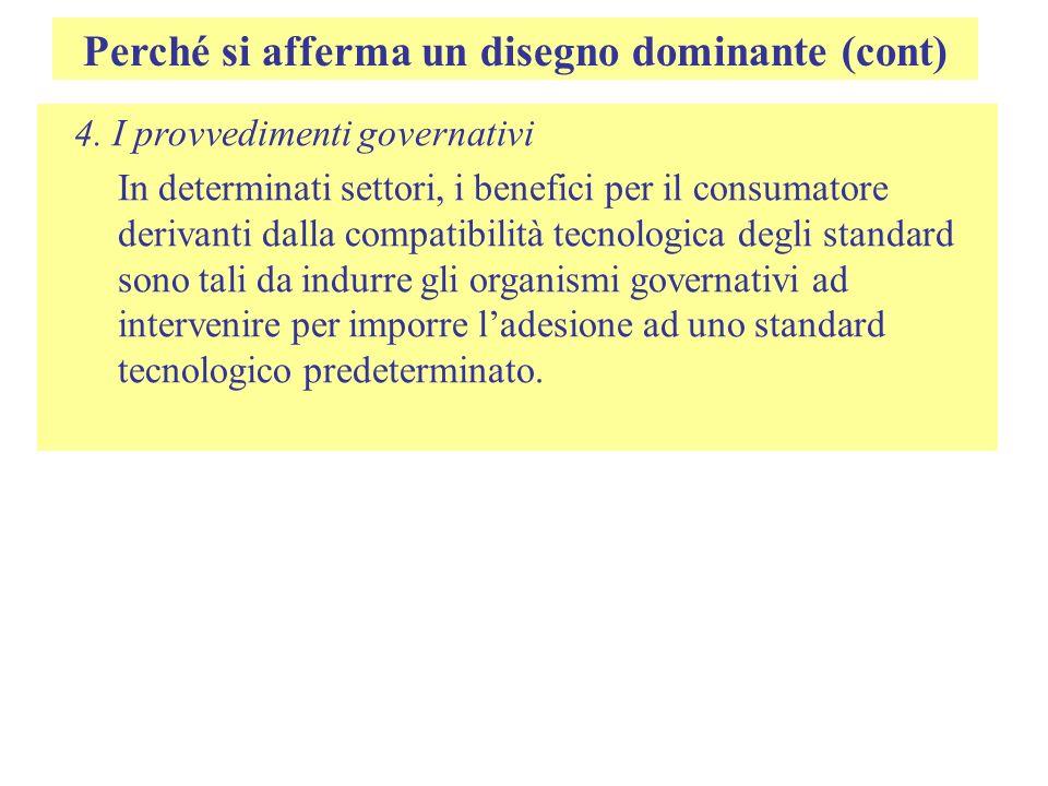 Perché si afferma un disegno dominante (cont) 4. I provvedimenti governativi In determinati settori, i benefici per il consumatore derivanti dalla com