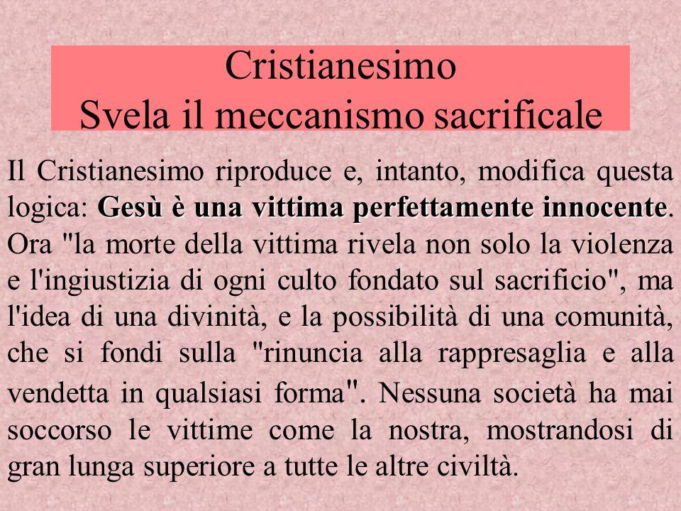 Cristianesimo Svela il meccanismo sacrificale Gesù è una vittima perfettamente innocente Il Cristianesimo riproduce e, intanto, modifica questa logica
