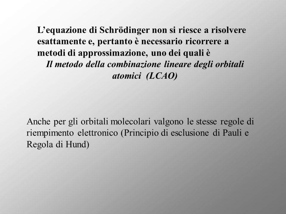 Lequazione di Schrödinger non si riesce a risolvere esattamente e, pertanto è necessario ricorrere a metodi di approssimazione, uno dei quali è Il metodo della combinazione lineare degli orbitali atomici (LCAO) Anche per gli orbitali molecolari valgono le stesse regole di riempimento elettronico (Principio di esclusione di Pauli e Regola di Hund)