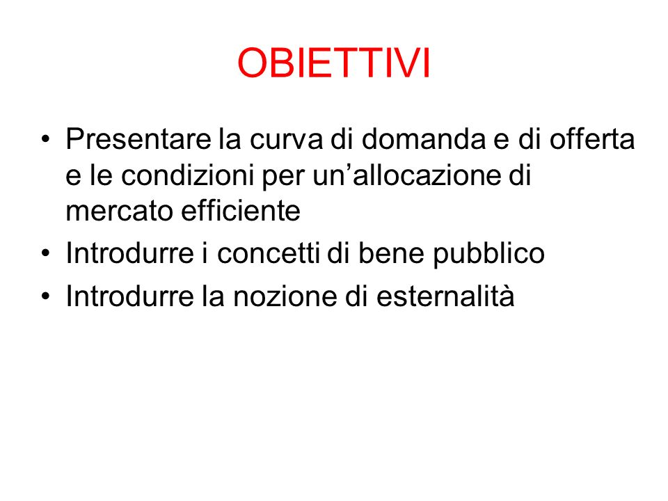 OBIETTIVI Presentare la curva di domanda e di offerta e le condizioni per unallocazione di mercato efficiente Introdurre i concetti di bene pubblico I