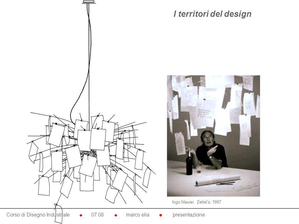 Corso di Disegno Industriale 07.08 marco elia presentazione Ingo Maurer. Zettelz, 1997 I territori del design