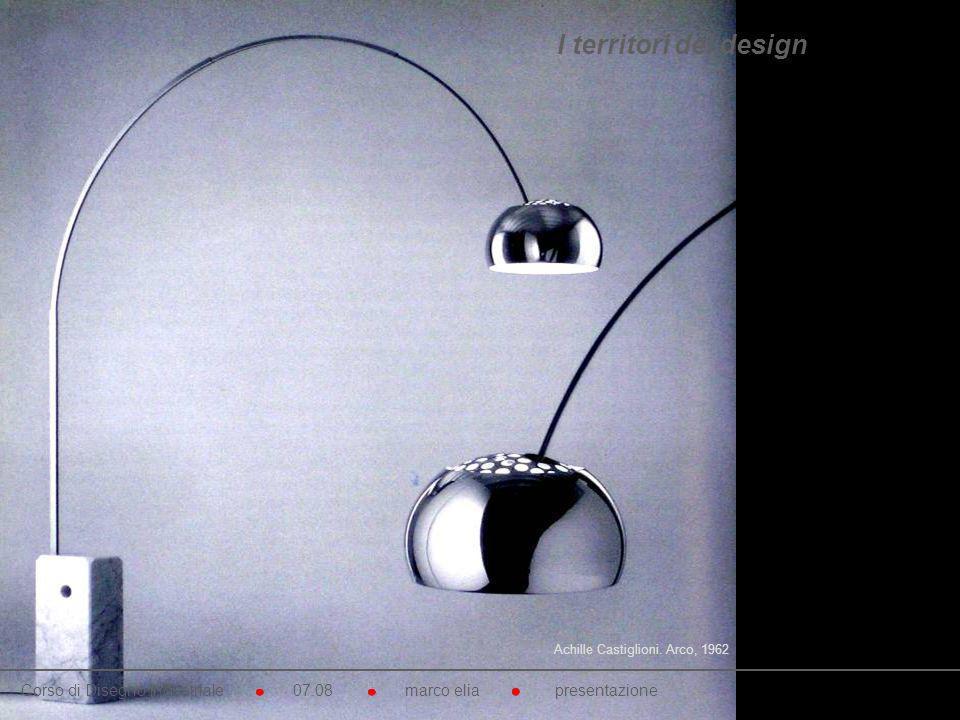 Achille Castiglioni. Arco, 1962 Corso di Disegno Industriale 07.08 marco elia presentazione I territori del design