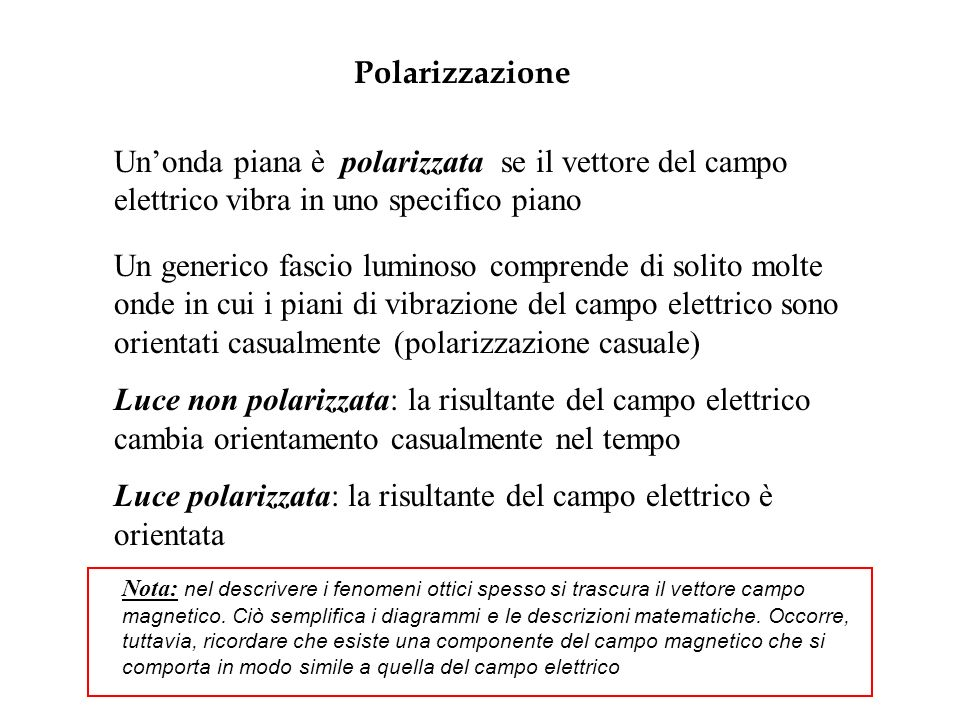 Polarizzazione Unonda piana è polarizzata se il vettore del campo elettrico vibra in uno specifico piano Un generico fascio luminoso comprende di solito molte onde in cui i piani di vibrazione del campo elettrico sono orientati casualmente (polarizzazione casuale) Luce non polarizzata: la risultante del campo elettrico cambia orientamento casualmente nel tempo Luce polarizzata: la risultante del campo elettrico è orientata Nota: nel descrivere i fenomeni ottici spesso si trascura il vettore campo magnetico.