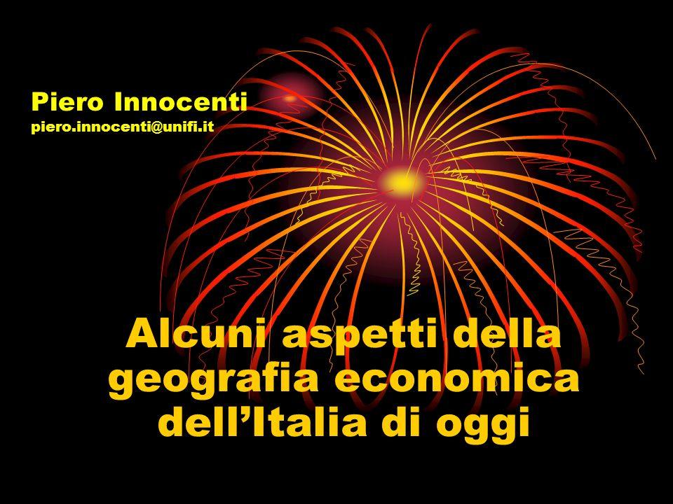 Piero Innocenti piero.innocenti@unifi.it Alcuni aspetti della geografia economica dellItalia di oggi