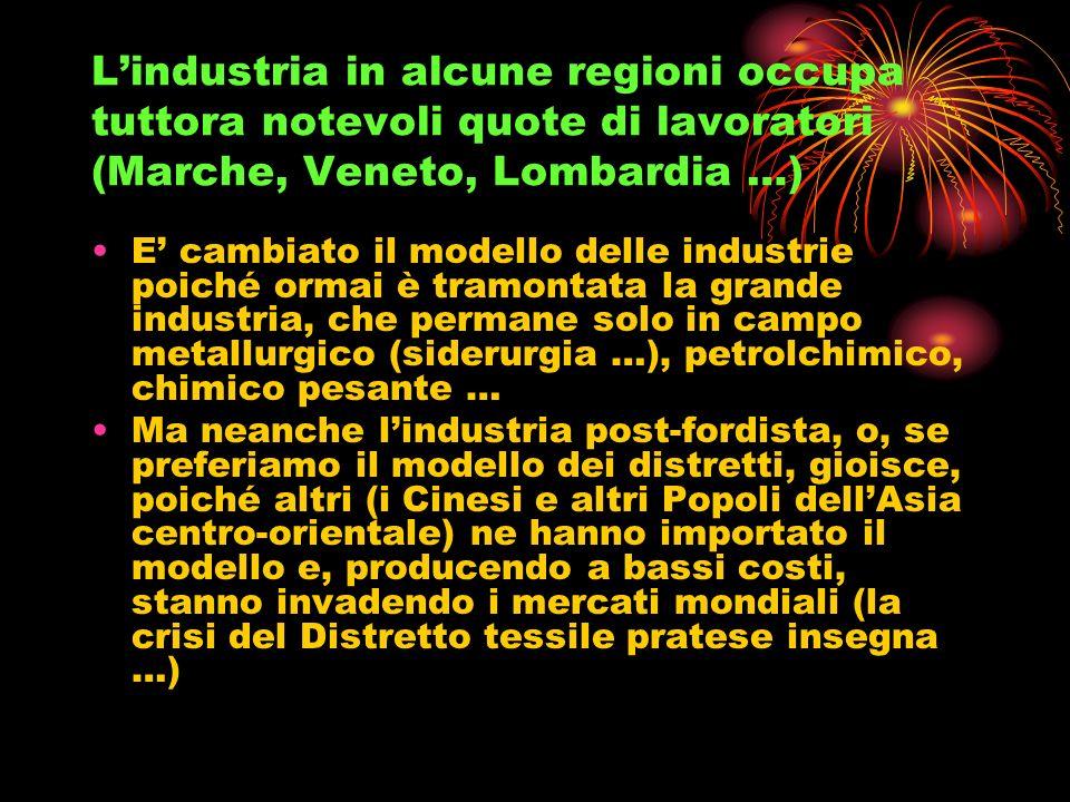 Lindustria in alcune regioni occupa tuttora notevoli quote di lavoratori (Marche, Veneto, Lombardia …) E cambiato il modello delle industrie poiché or
