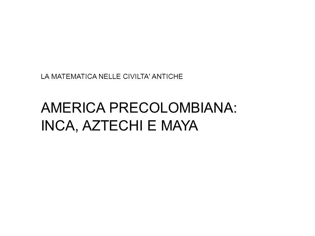 LA MATEMATICA NELLE CIVILTA ANTICHE AMERICA PRECOLOMBIANA: INCA, AZTECHI E MAYA