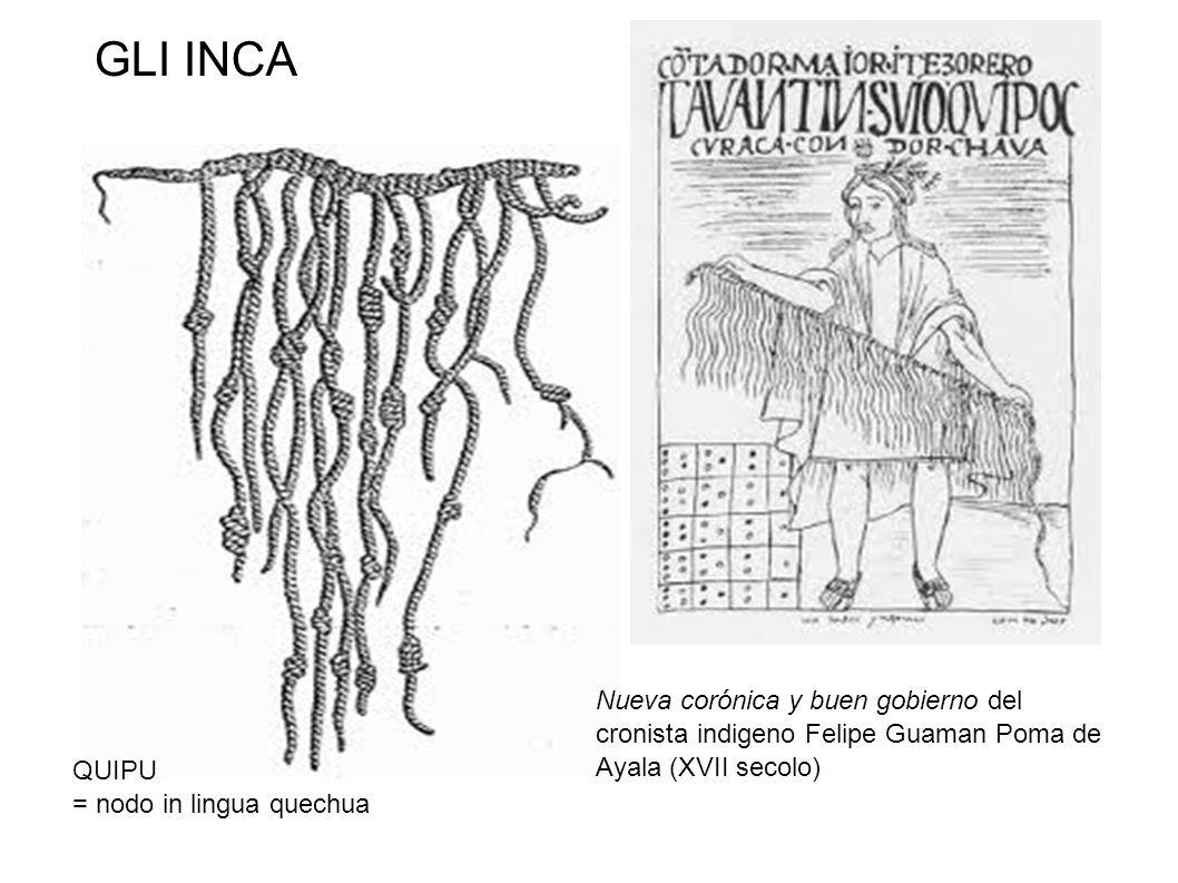 GLI INCA Nueva corónica y buen gobierno del cronista indigeno Felipe Guaman Poma de Ayala (XVII secolo) QUIPU = nodo in lingua quechua