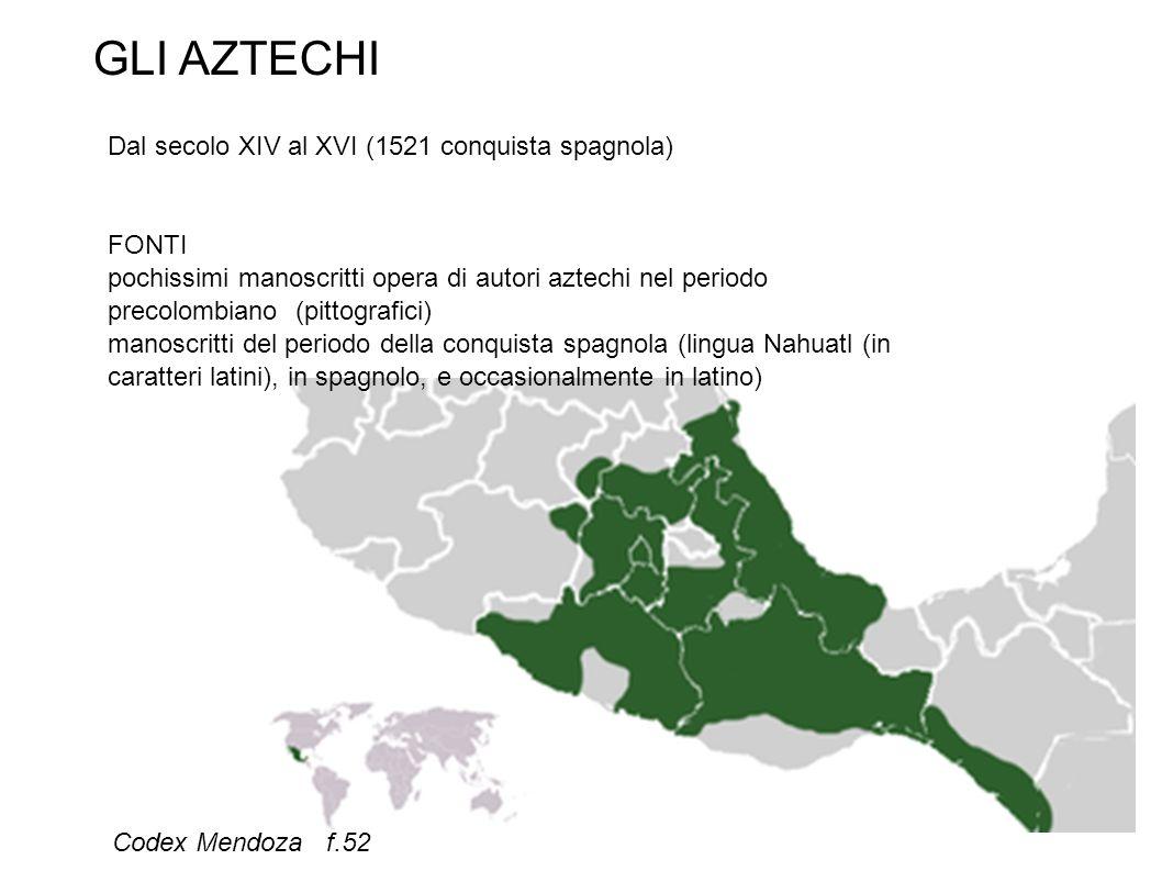 Codex Mendoza f.52 GLI AZTECHI Dal secolo XIV al XVI (1521 conquista spagnola) FONTI pochissimi manoscritti opera di autori aztechi nel periodo precolombiano (pittografici) manoscritti del periodo della conquista spagnola (lingua Nahuatl (in caratteri latini), in spagnolo, e occasionalmente in latino)