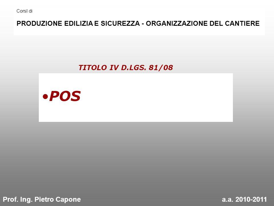 POS TITOLO IV D.LGS. 81/08 CorsI di PRODUZIONE EDILIZIA E SICUREZZA - ORGANIZZAZIONE DEL CANTIERE Prof. Ing. Pietro Caponea.a. 2010-2011