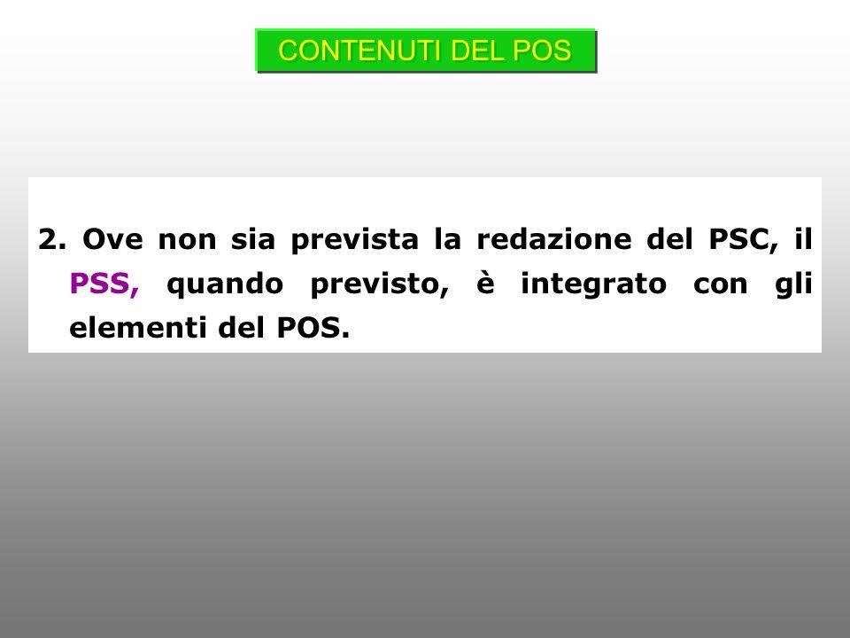2. Ove non sia prevista la redazione del PSC, il PSS, quando previsto, è integrato con gli elementi del POS. CONTENUTI DEL POS