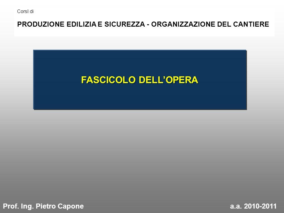 FASCICOLO DELLOPERA CorsI di PRODUZIONE EDILIZIA E SICUREZZA - ORGANIZZAZIONE DEL CANTIERE Prof. Ing. Pietro Caponea.a. 2010-2011