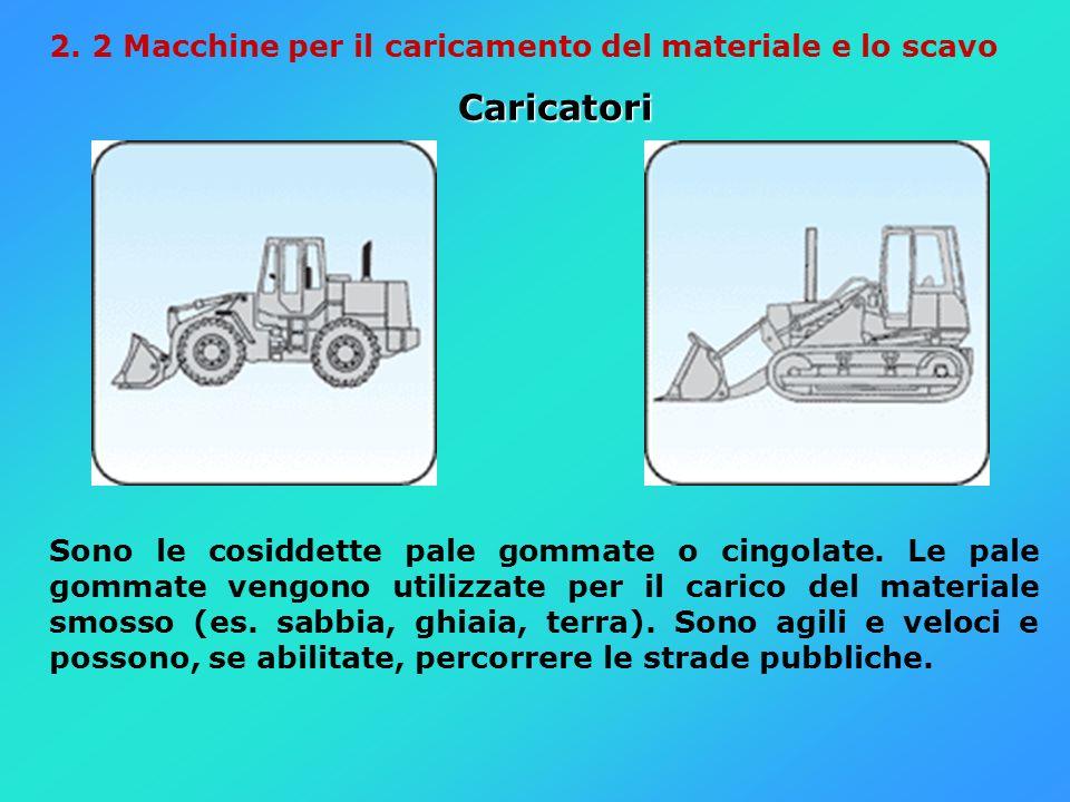 2. 2 Macchine per il caricamento del materiale e lo scavo Caricatori Sono le cosiddette pale gommate o cingolate. Le pale gommate vengono utilizzate p