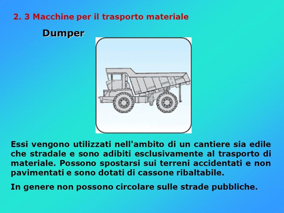 2. 3 Macchine per il trasporto materiale Dumper Dumper Essi vengono utilizzati nell'ambito di un cantiere sia edile che stradale e sono adibiti esclus