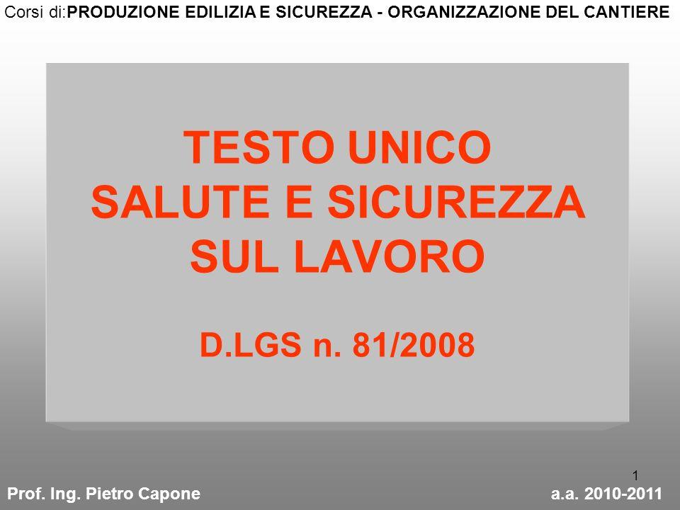 1 TESTO UNICO SALUTE E SICUREZZA SUL LAVORO D.LGS n. 81/2008 Prof. Ing. Pietro Caponea.a. 2010-2011 Corsi di:PRODUZIONE EDILIZIA E SICUREZZA - ORGANIZ