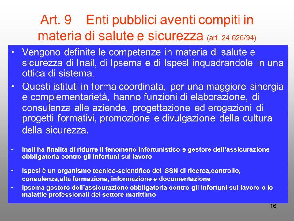 16 Art. 9 Enti pubblici aventi compiti in materia di salute e sicurezza (art. 24 626/94) Vengono definite le competenze in materia di salute e sicurez