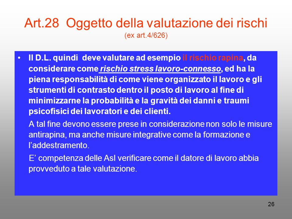 26 Art.28 Oggetto della valutazione dei rischi (ex art.4/626) Il D.L. quindi deve valutare ad esempio il rischio rapina, da considerare come rischio s