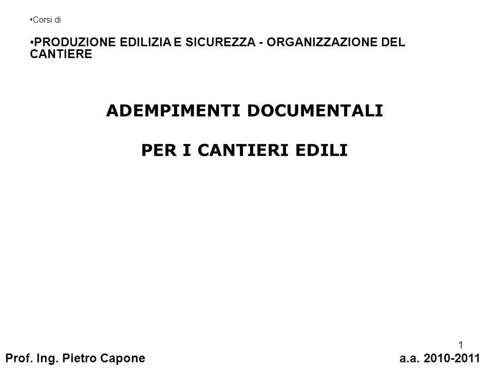 1 ADEMPIMENTI DOCUMENTALI PER I CANTIERI EDILI Corsi di PRODUZIONE EDILIZIA E SICUREZZA - ORGANIZZAZIONE DEL CANTIERE Prof. Ing. Pietro Caponea.a. 201