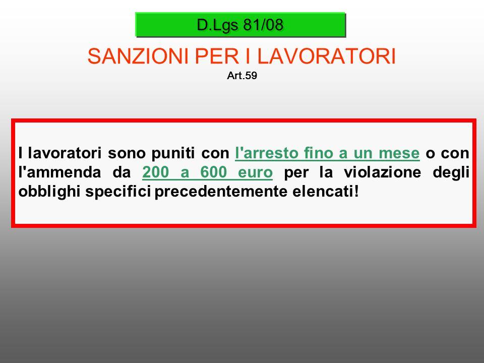 D.Lgs 81/08 SANZIONI PER I LAVORATORI Art.59 I lavoratori sono puniti con l'arresto fino a un mese o con l'ammenda da 200 a 600 euro per la violazione
