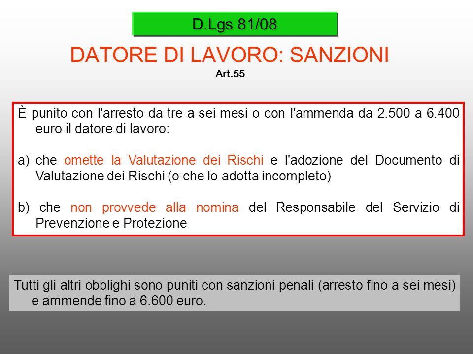 D.Lgs 81/08 DATORE DI LAVORO: SANZIONI Art.55 È punito con l'arresto da tre a sei mesi o con l'ammenda da 2.500 a 6.400 euro il datore di lavoro: a)ch