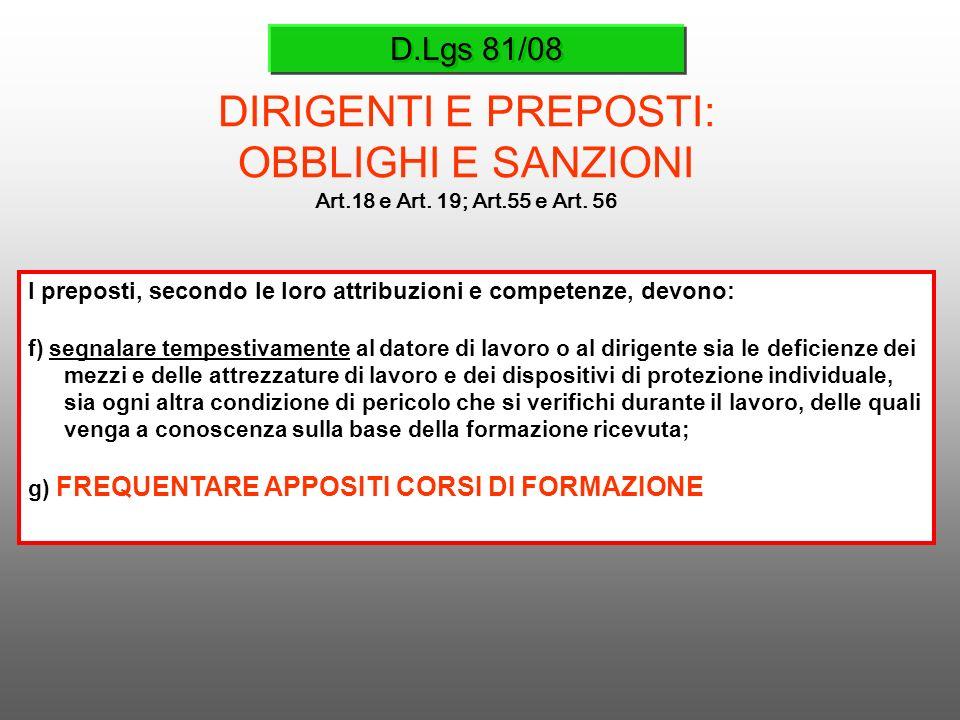 D.Lgs 81/08 DIRIGENTI E PREPOSTI: OBBLIGHI E SANZIONI Art.18 e Art. 19; Art.55 e Art. 56 I preposti, secondo le loro attribuzioni e competenze, devono