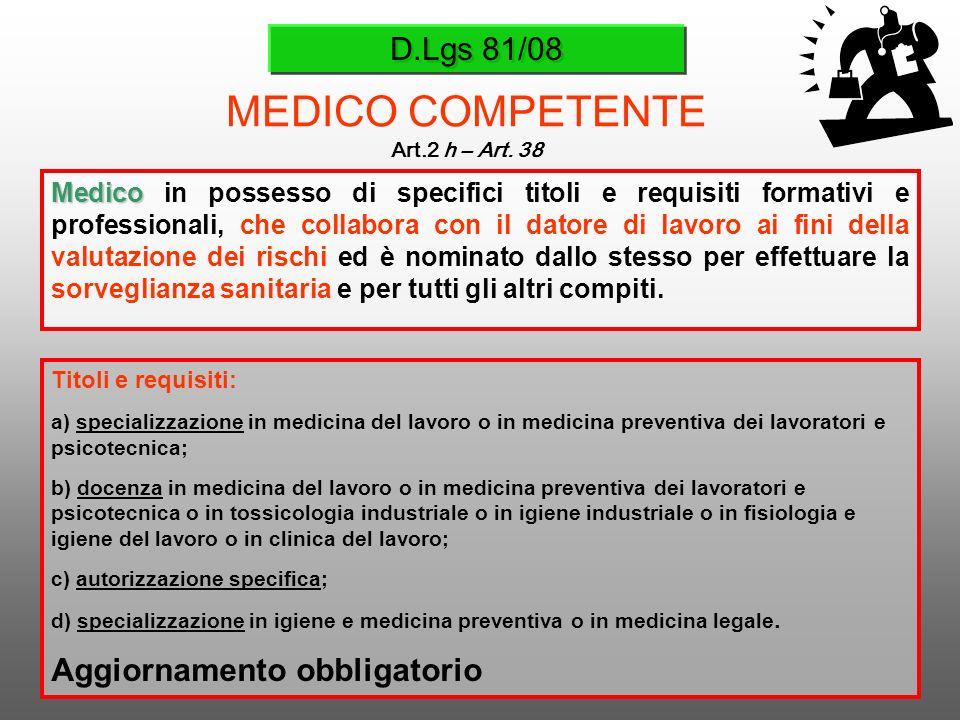 D.Lgs 81/08 MEDICO COMPETENTE Art.2 h – Art. 38 Medico Medico in possesso di specifici titoli e requisiti formativi e professionali, che collabora con