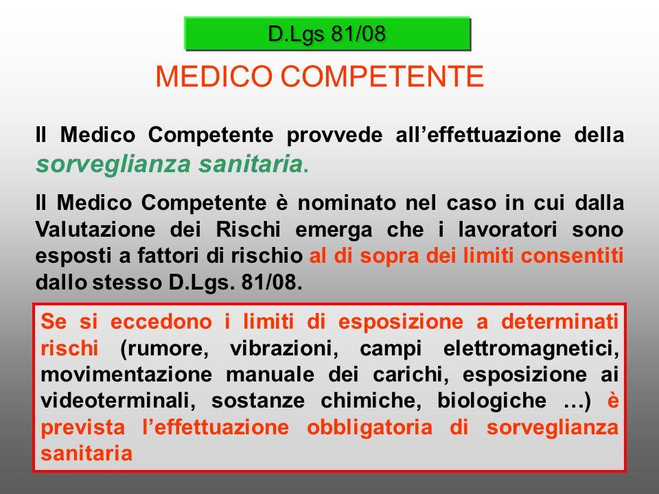 D.Lgs 81/08 MEDICO COMPETENTE Il Medico Competente provvede alleffettuazione della sorveglianza sanitaria. Il Medico Competente è nominato nel caso in