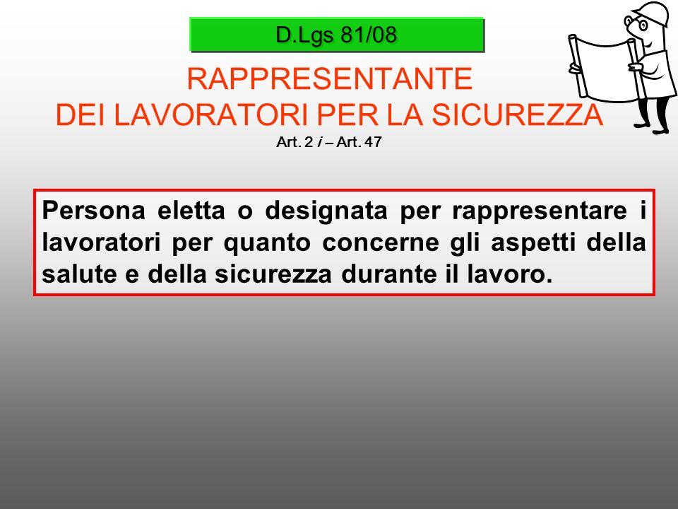 D.Lgs 81/08 RAPPRESENTANTE DEI LAVORATORI PER LA SICUREZZA Art. 2 i – Art. 47 Persona eletta o designata per rappresentare i lavoratori per quanto con