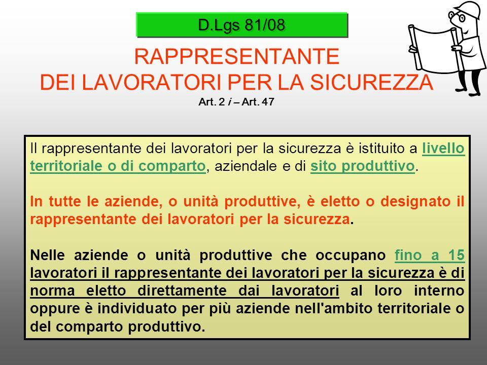 D.Lgs 81/08 RAPPRESENTANTE DEI LAVORATORI PER LA SICUREZZA Art. 2 i – Art. 47 Il rappresentante dei lavoratori per la sicurezza è istituito a livello