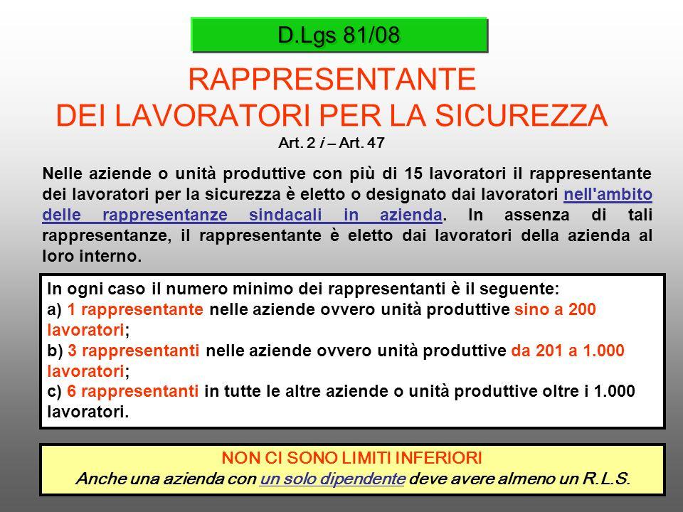 D.Lgs 81/08 RAPPRESENTANTE DEI LAVORATORI PER LA SICUREZZA Art. 2 i – Art. 47 Nelle aziende o unità produttive con più di 15 lavoratori il rappresenta