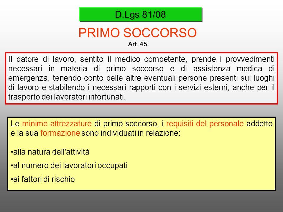 D.Lgs 81/08 PRIMO SOCCORSO Art. 45 Il datore di lavoro, sentito il medico competente, prende i provvedimenti necessari in materia di primo soccorso e