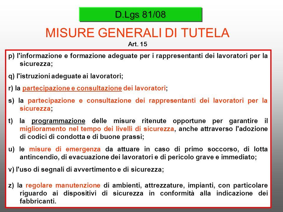 D.Lgs 81/08 MISURE GENERALI DI TUTELA Art. 15 p) l'informazione e formazione adeguate per i rappresentanti dei lavoratori per la sicurezza; q) l'istru
