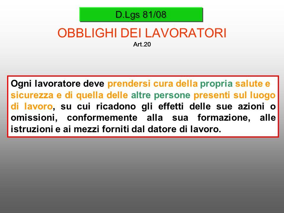 D.Lgs 81/08 OBBLIGHI DEI LAVORATORI Art.20 Ogni lavoratore deve prendersi cura della propria salute e sicurezza e di quella delle altre persone presen