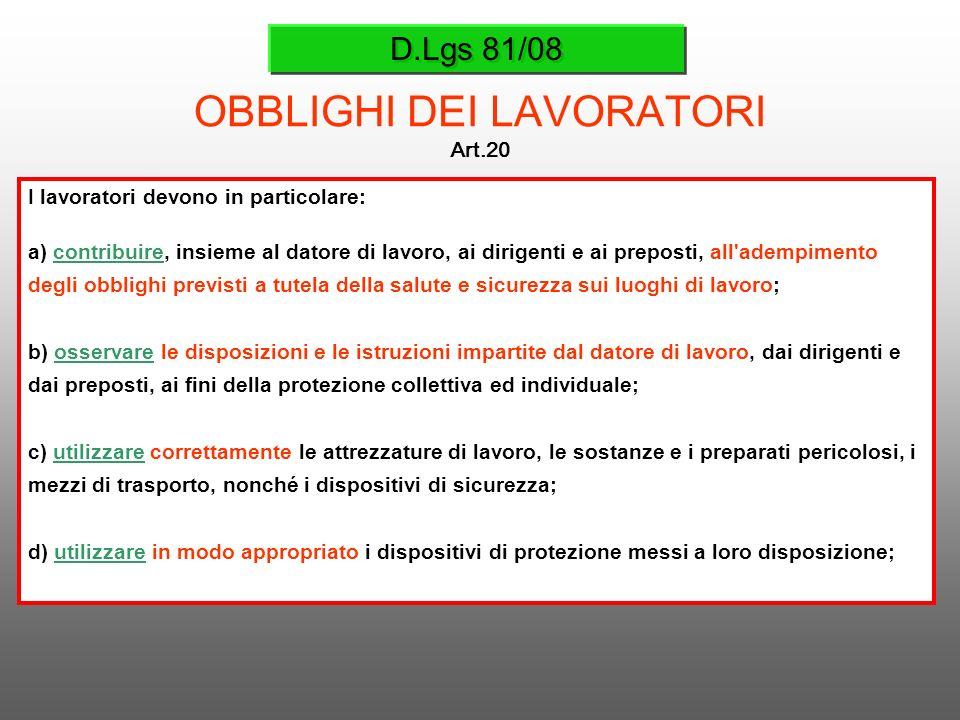 D.Lgs 81/08 OBBLIGHI DEI LAVORATORI Art.20 I lavoratori devono in particolare: a) contribuire, insieme al datore di lavoro, ai dirigenti e ai preposti