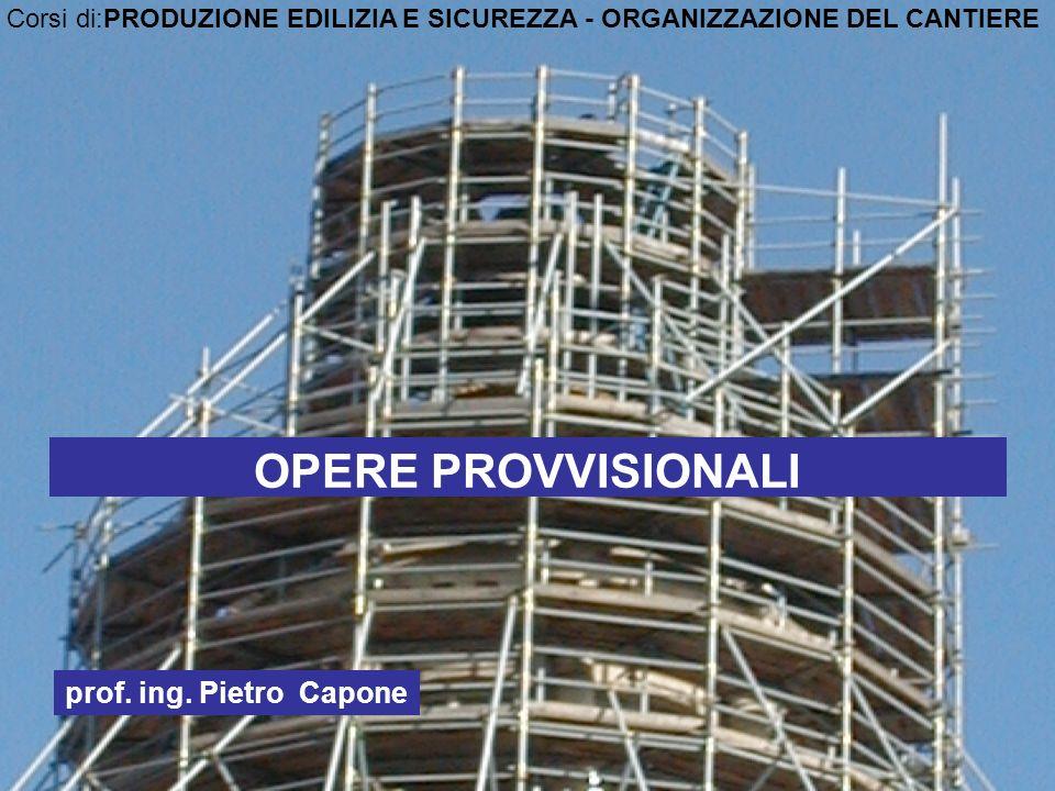 OPERE PROVVISIONALI prof. ing. Pietro Capone Corsi di:PRODUZIONE EDILIZIA E SICUREZZA - ORGANIZZAZIONE DEL CANTIERE