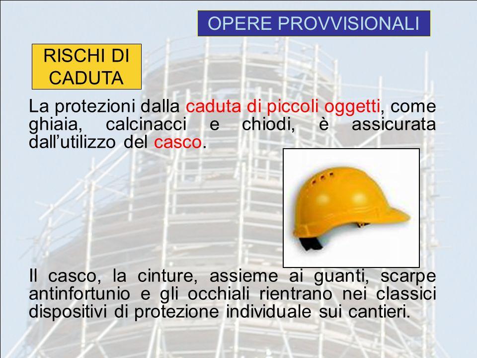 OPERE PROVVISIONALI La protezioni dalla caduta di piccoli oggetti, come ghiaia, calcinacci e chiodi, è assicurata dallutilizzo del casco. Il casco, la