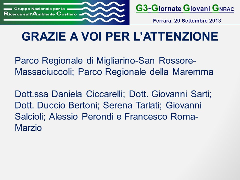 G3-G iornate G iovani G NRAC Ferrara, 20 Settembre 2013 GRAZIE A VOI PER LATTENZIONE Parco Regionale di Migliarino-San Rossore- Massaciuccoli; Parco Regionale della Maremma Dott.ssa Daniela Ciccarelli; Dott.