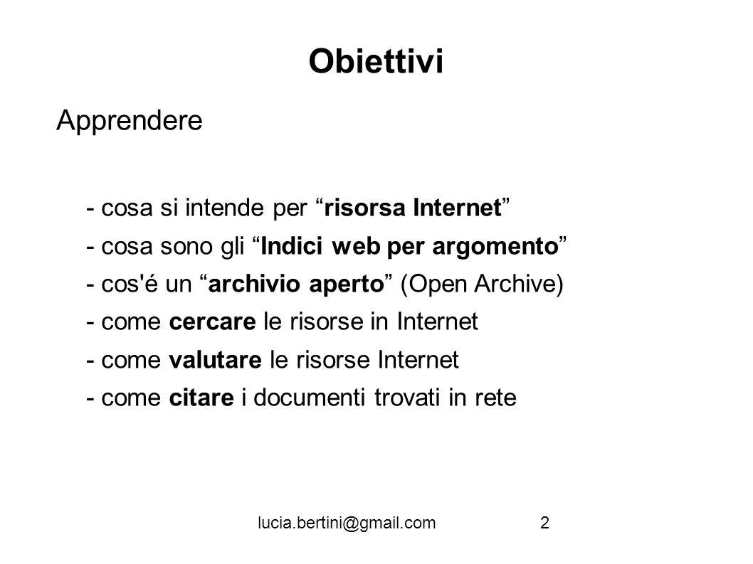 Firenze, 22 ottobre 2010lucia.bertini@gmail.com Obiettivi Apprendere - cosa si intende per risorsa Internet - cosa sono gli Indici web per argomento - cos é un archivio aperto (Open Archive) - come cercare le risorse in Internet - come valutare le risorse Internet - come citare i documenti trovati in rete 2