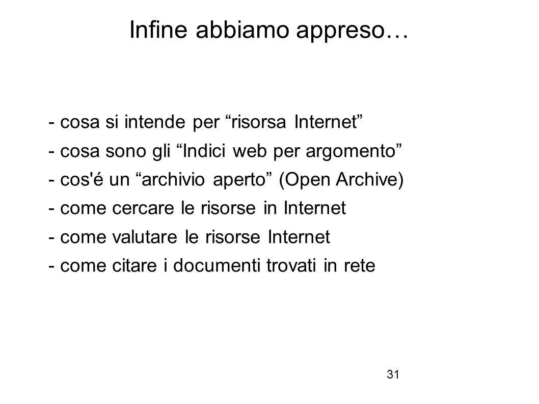 Firenze, 22 ottobre 2010 Infine abbiamo appreso… - cosa si intende per risorsa Internet - cosa sono gli Indici web per argomento - cos é un archivio aperto (Open Archive) - come cercare le risorse in Internet - come valutare le risorse Internet - come citare i documenti trovati in rete 31