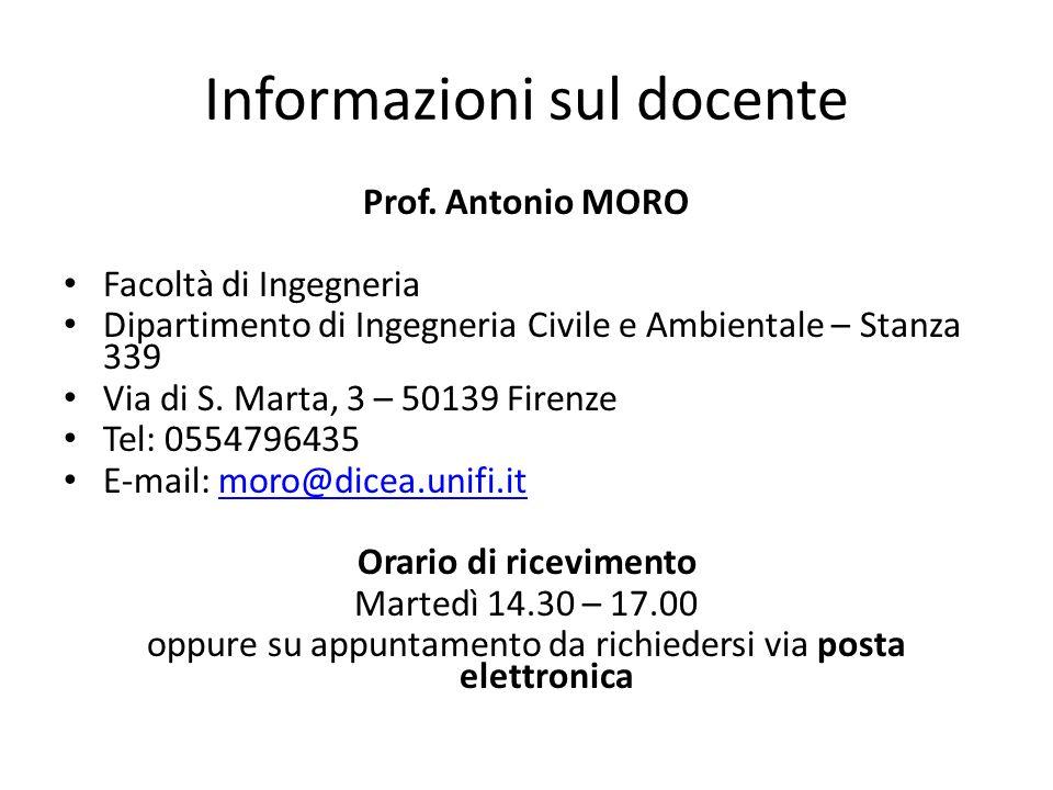 Informazioni sul docente Prof. Antonio MORO Facoltà di Ingegneria Dipartimento di Ingegneria Civile e Ambientale – Stanza 339 Via di S. Marta, 3 – 501