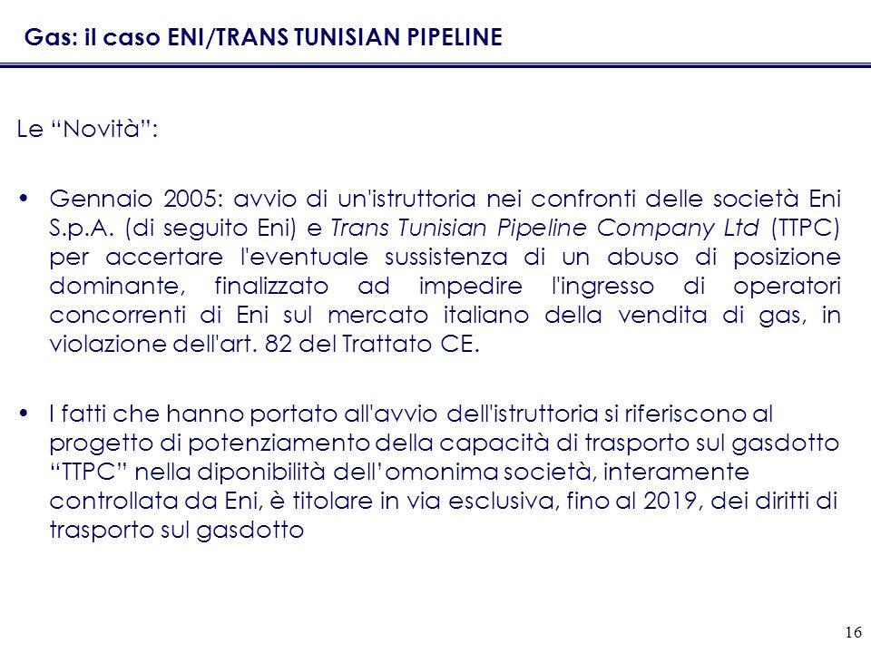 16 Gas: il caso ENI/TRANS TUNISIAN PIPELINE Le Novità: Gennaio 2005: avvio di un'istruttoria nei confronti delle società Eni S.p.A. (di seguito Eni) e