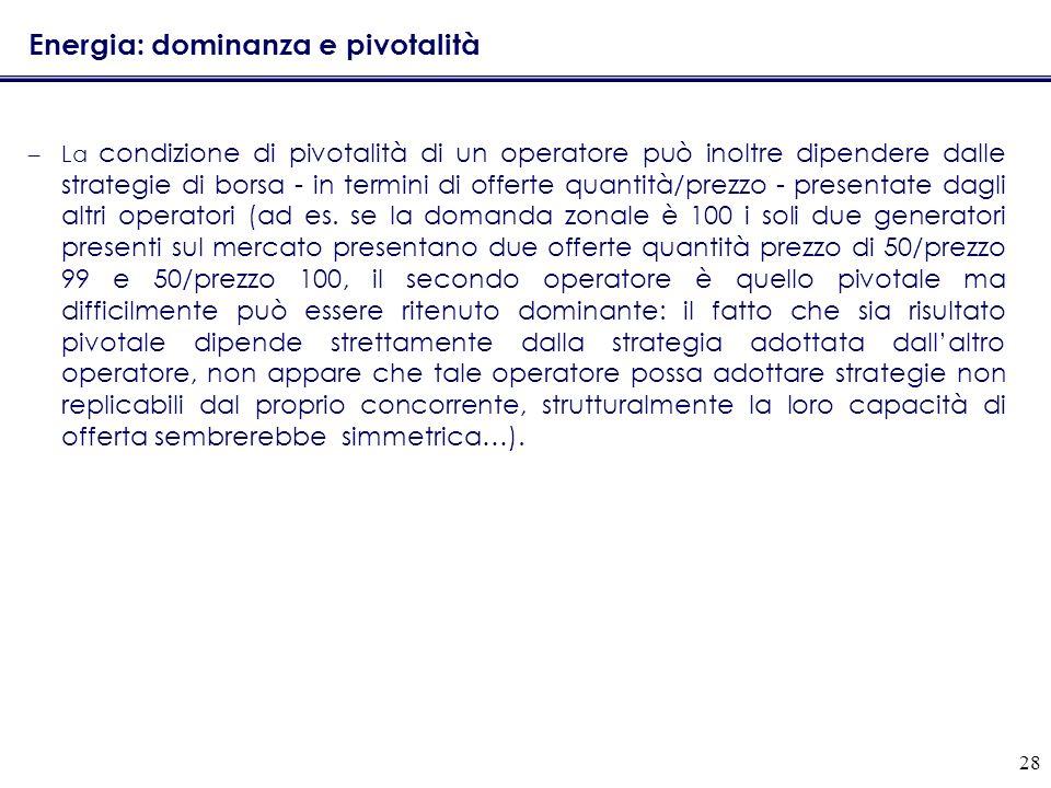 28 Energia: dominanza e pivotalità –La condizione di pivotalità di un operatore può inoltre dipendere dalle strategie di borsa - in termini di offerte quantità/prezzo - presentate dagli altri operatori (ad es.