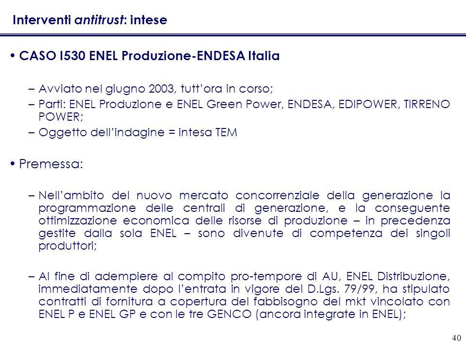 40 Interventi antitrust : intese CASO I530 ENEL Produzione-ENDESA Italia –Avviato nel giugno 2003, tuttora in corso; –Parti: ENEL Produzione e ENEL Gr