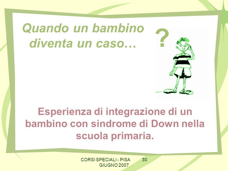 CORSI SPECIALI - PISA 30 GIUGNO 2007 Quando un bambino diventa un caso … Esperienza di integrazione di un bambino con sindrome di Down nella scuola primaria.