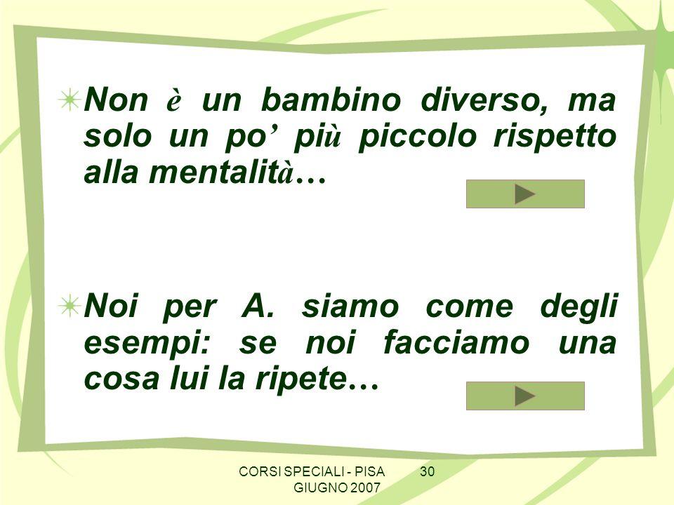 CORSI SPECIALI - PISA 30 GIUGNO 2007 Non è un bambino diverso, ma solo un po pi ù piccolo rispetto alla mentalit à… Noi per A.