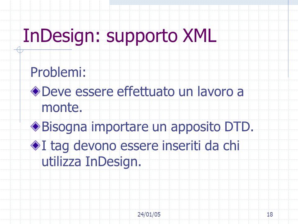 24/01/0518 InDesign: supporto XML Problemi: Deve essere effettuato un lavoro a monte. Bisogna importare un apposito DTD. I tag devono essere inseriti