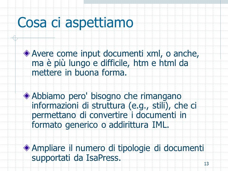 13 Cosa ci aspettiamo Avere come input documenti xml, o anche, ma è più lungo e difficile, htm e html da mettere in buona forma. Abbiamo pero' bisogno