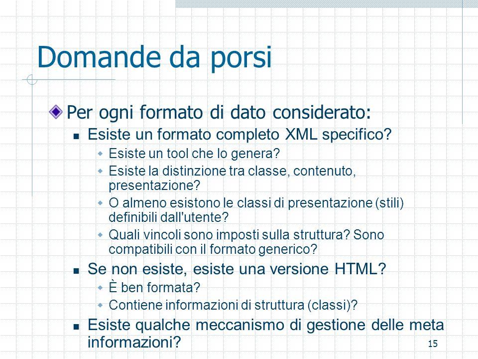 15 Domande da porsi Per ogni formato di dato considerato: Esiste un formato completo XML specifico? Esiste un tool che lo genera? Esiste la distinzion