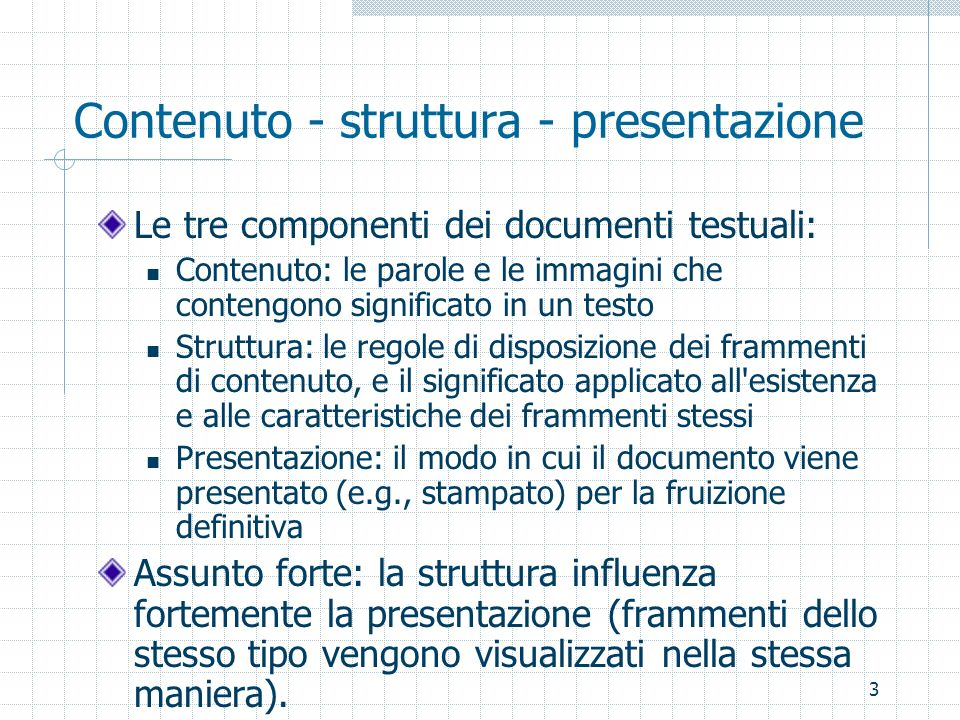 3 Contenuto - struttura - presentazione Le tre componenti dei documenti testuali: Contenuto: le parole e le immagini che contengono significato in un